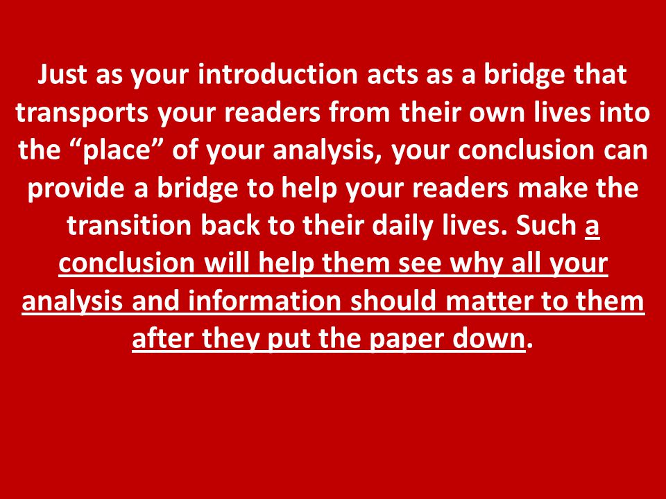 Just as your introduction acts as a bridge that transports your readers from their own lives into the place of your analysis, your conclusion can provide a bridge to help your readers make the transition back to their daily lives.