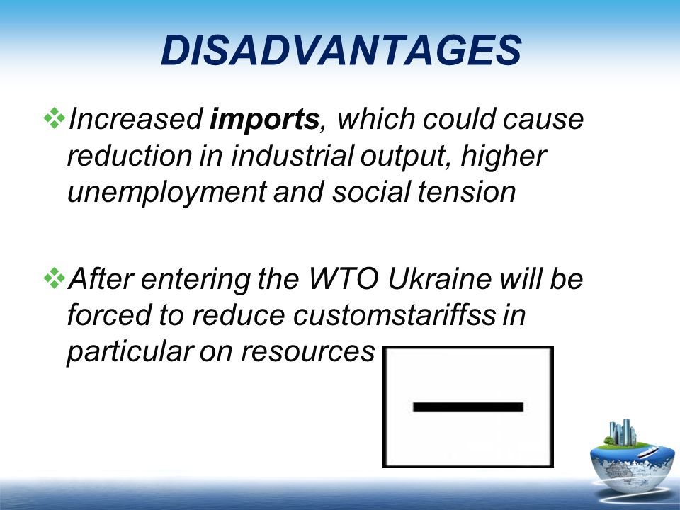 DISADVANTAGES Increased imports, which could cause reduction in industrial output, higher unemployment and social tension.