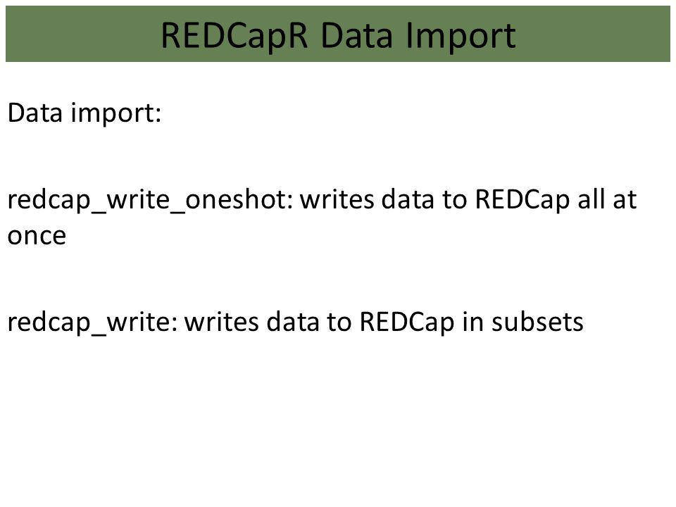 REDCapR Data Import Data import: redcap_write_oneshot: writes data to REDCap all at once redcap_write: writes data to REDCap in subsets