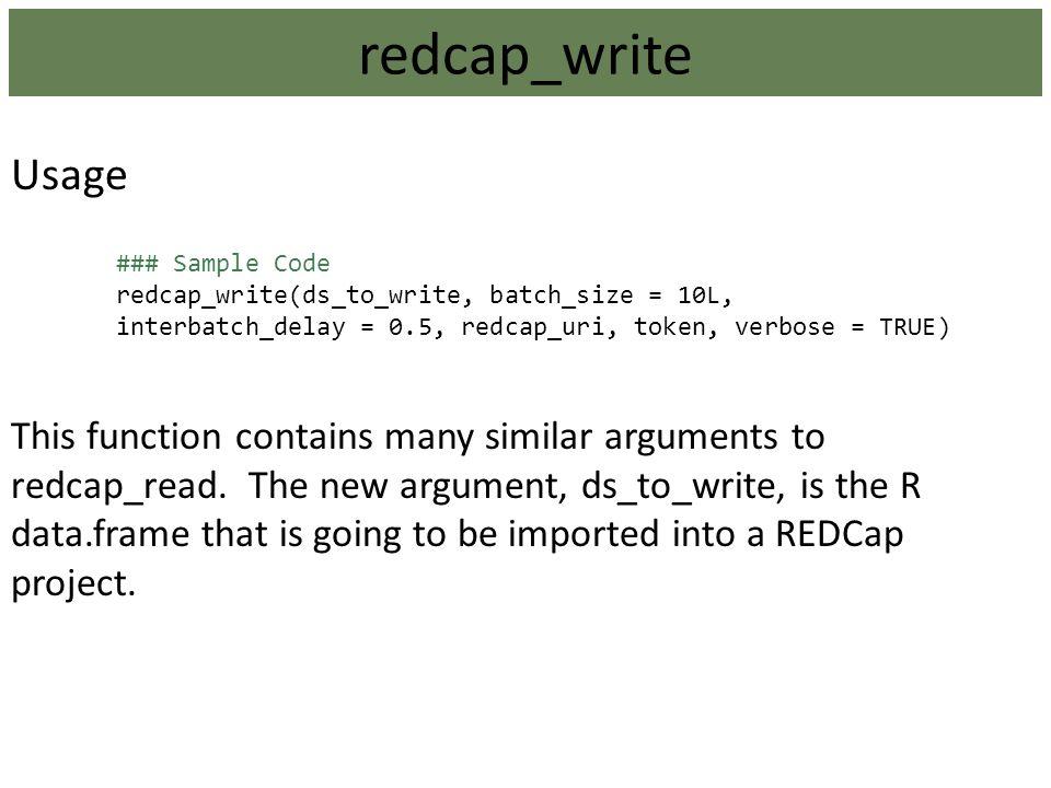 redcap_write Usage. ### Sample Code. redcap_write(ds_to_write, batch_size = 10L, interbatch_delay = 0.5, redcap_uri, token, verbose = TRUE)