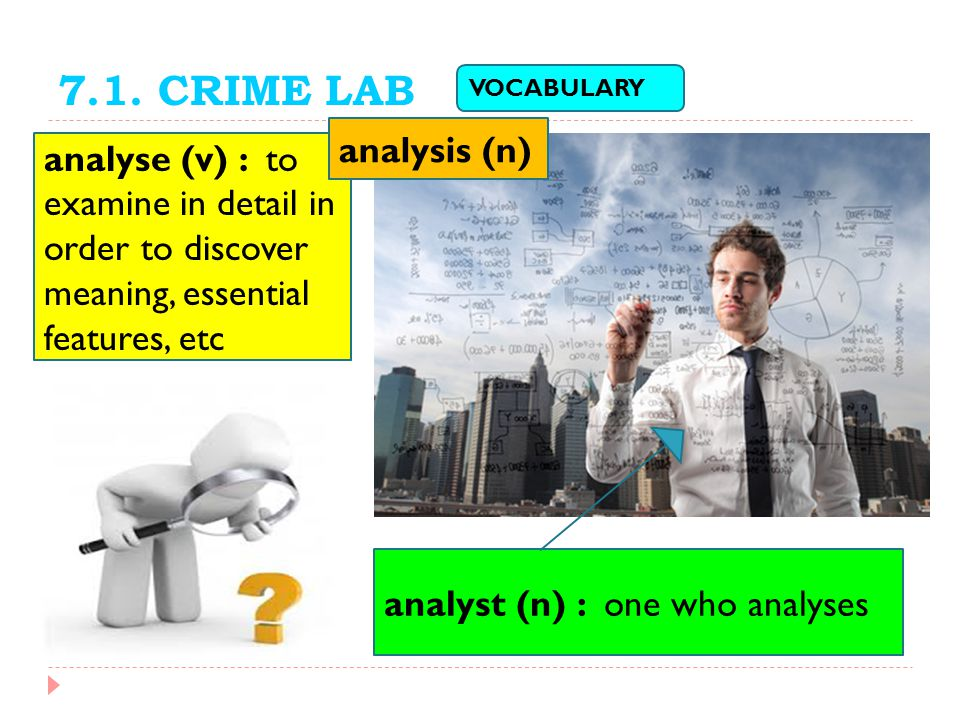 7.1. CRIME LAB VOCABULARY. analysis (n) analyse (v) : to examine in detail in order to discover meaning, essential features, etc.