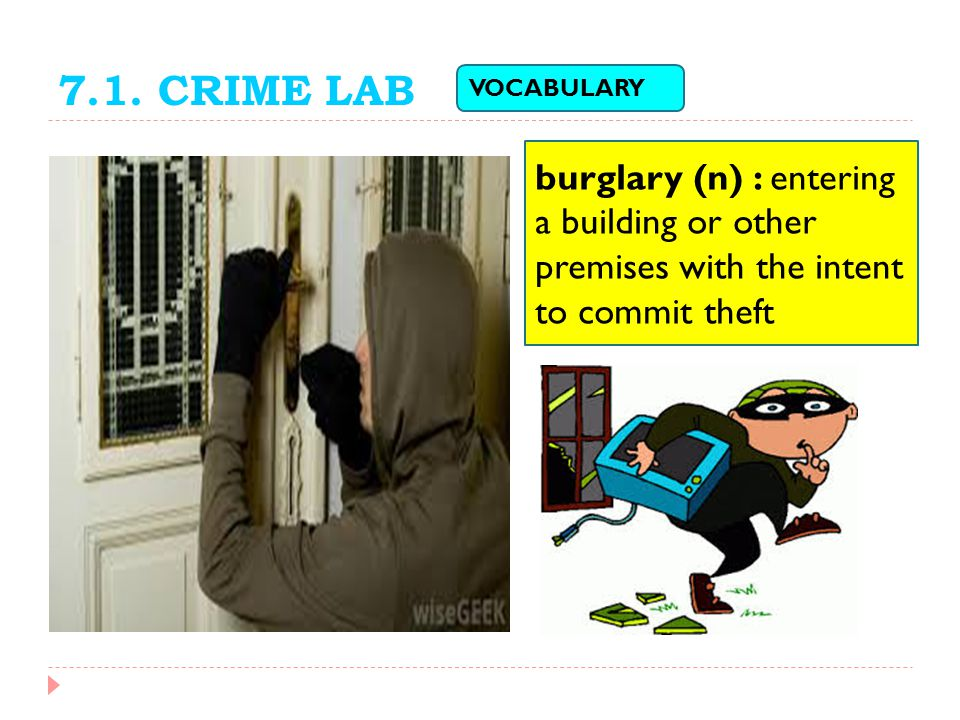 7.1. CRIME LAB VOCABULARY. burglary (n) : entering a building or other premises with the intent to commit theft