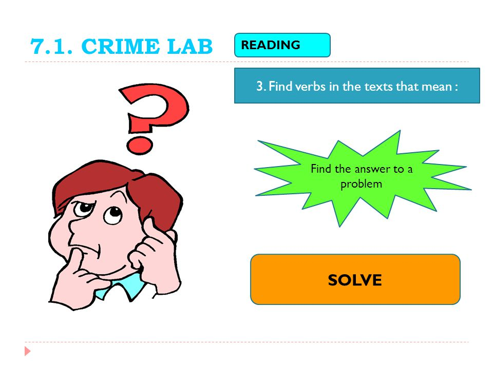 7.1. CRIME LAB SOLVE 3. Find verbs in the texts that mean : READING