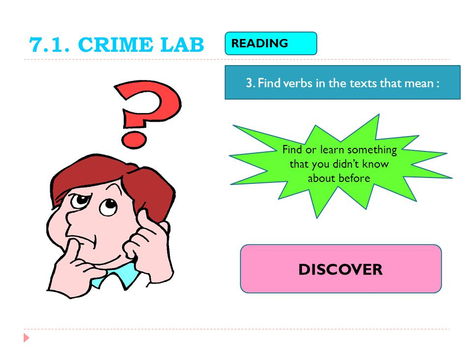 7.1. CRIME LAB DISCOVER 3. Find verbs in the texts that mean : READING