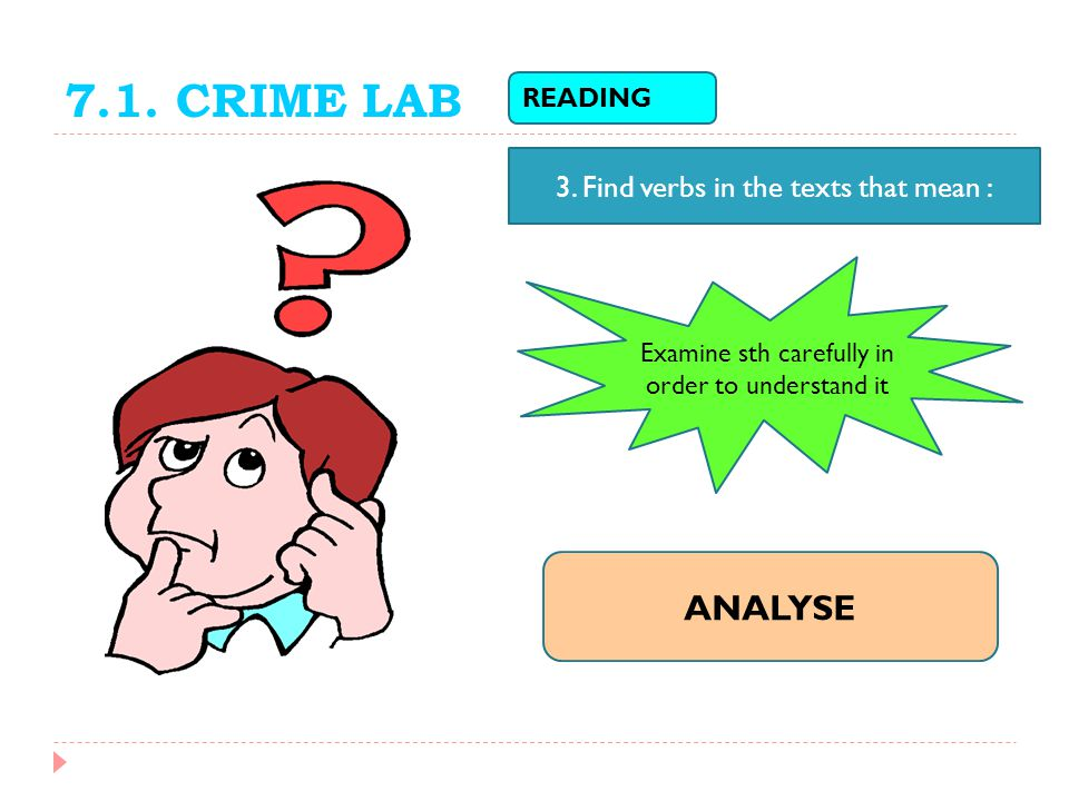 7.1. CRIME LAB ANALYSE 3. Find verbs in the texts that mean : READING