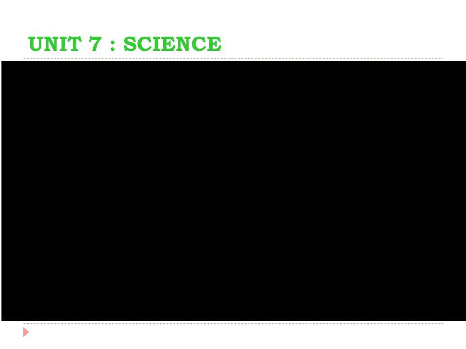 UNIT 7 : SCIENCE