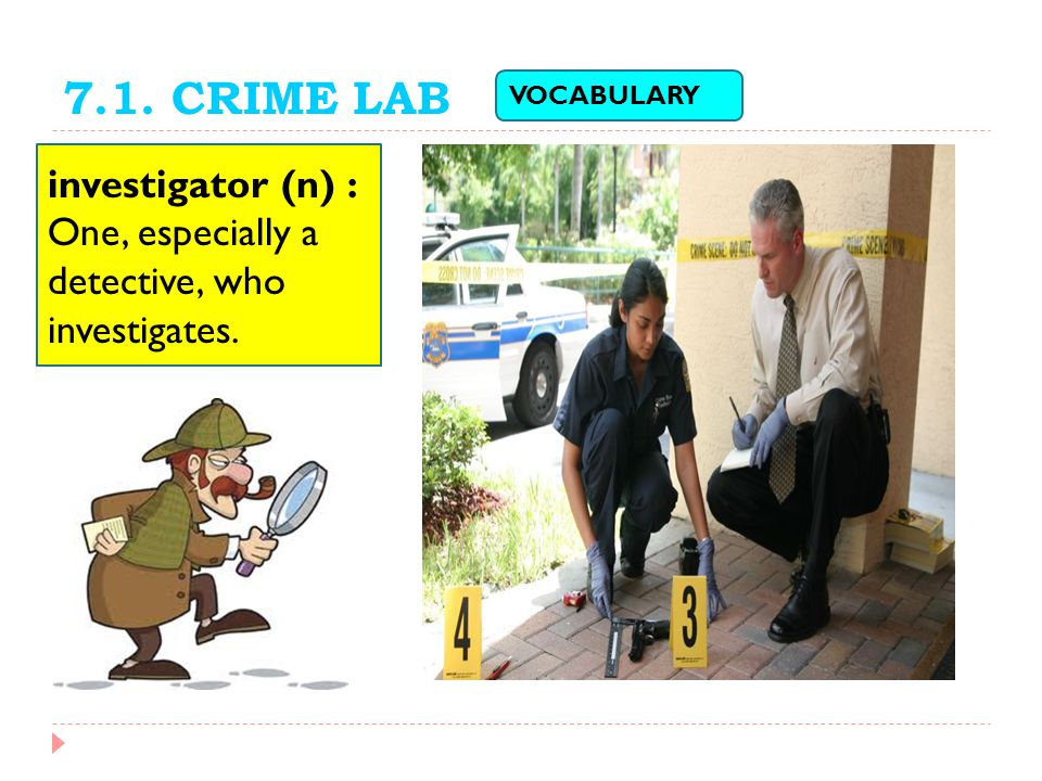 7.1. CRIME LAB VOCABULARY investigator (n) : One, especially a detective, who investigates.