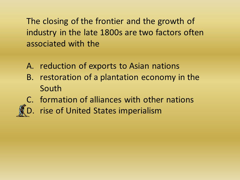 The closing of the frontier and the growth of industry in the late 1800s are two factors often associated with the