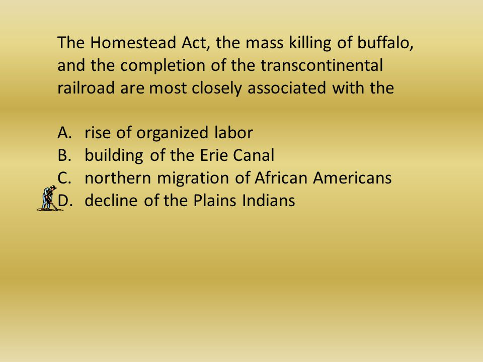 The Homestead Act, the mass killing of buffalo, and the completion of the transcontinental railroad are most closely associated with the