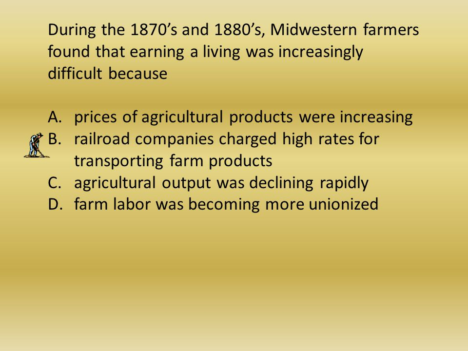 During the 1870's and 1880's, Midwestern farmers found that earning a living was increasingly difficult because