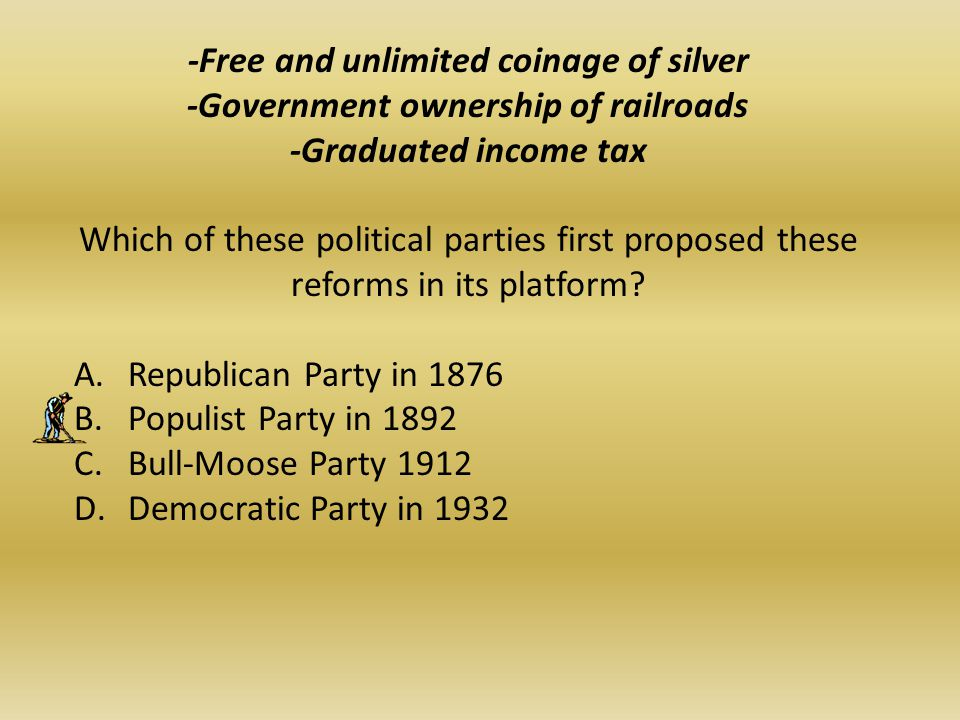 -Free and unlimited coinage of silver -Government ownership of railroads -Graduated income tax Which of these political parties first proposed these reforms in its platform