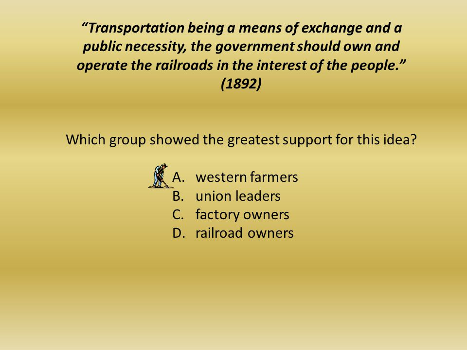 Transportation being a means of exchange and a public necessity, the government should own and operate the railroads in the interest of the people. (1892) Which group showed the greatest support for this idea