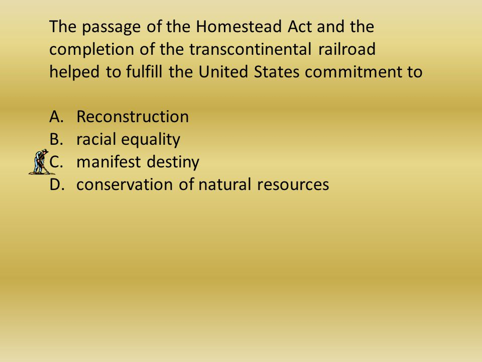 The passage of the Homestead Act and the completion of the transcontinental railroad helped to fulfill the United States commitment to