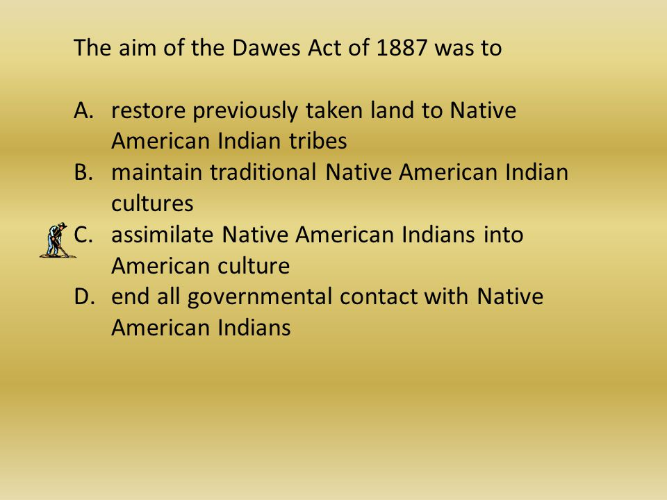 The aim of the Dawes Act of 1887 was to
