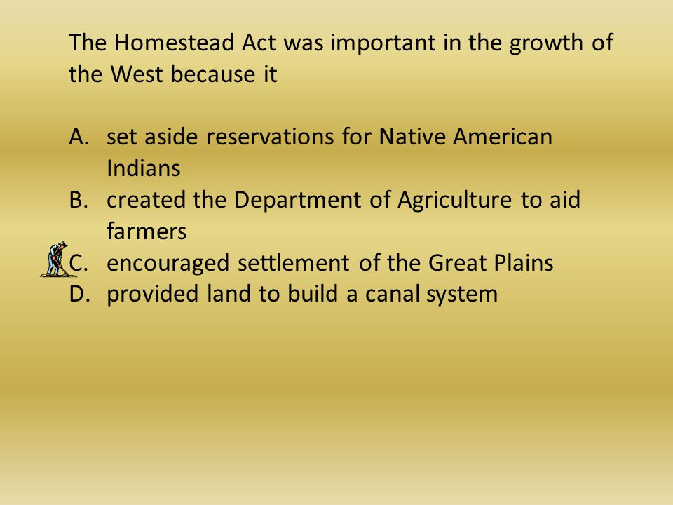 The Homestead Act was important in the growth of the West because it