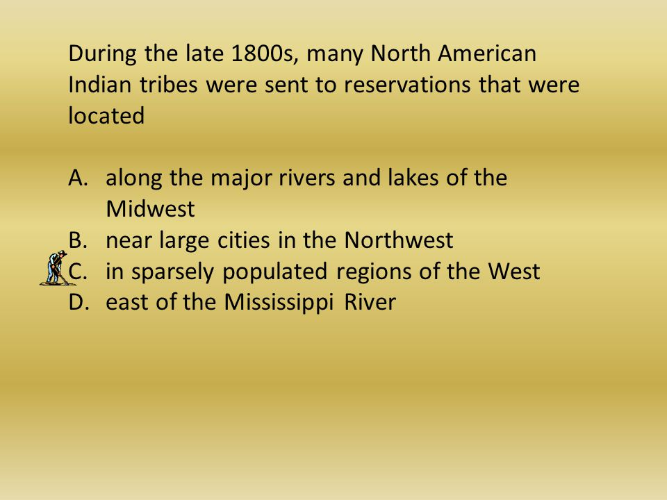 During the late 1800s, many North American Indian tribes were sent to reservations that were located