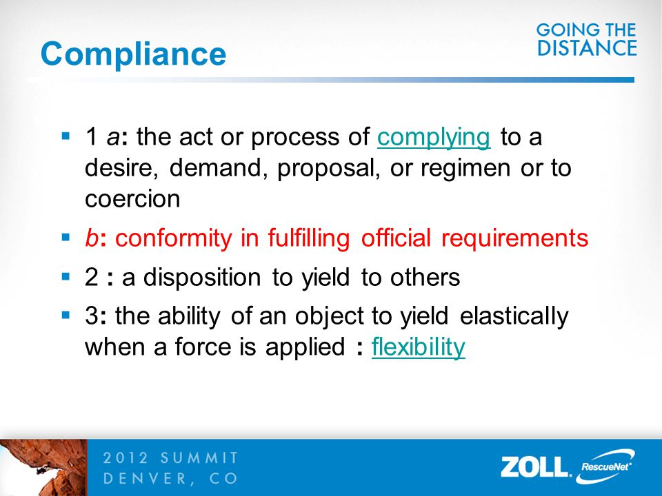 Compliance 1 a: the act or process of complying to a desire, demand, proposal, or regimen or to coercion.