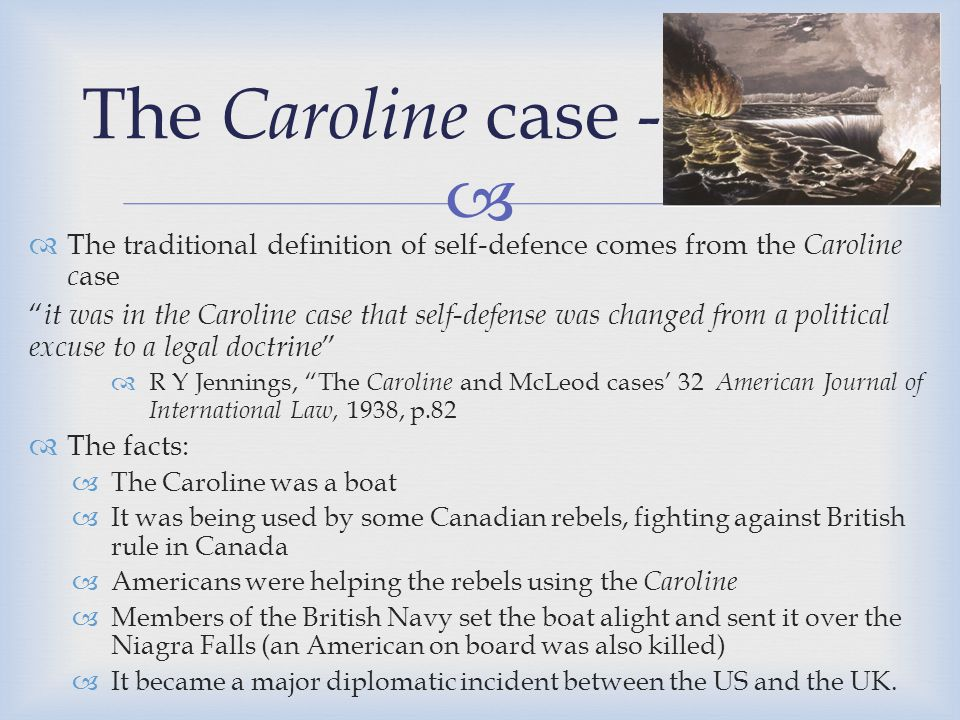 The Caroline case - I The traditional definition of self-defence comes from the Caroline case.