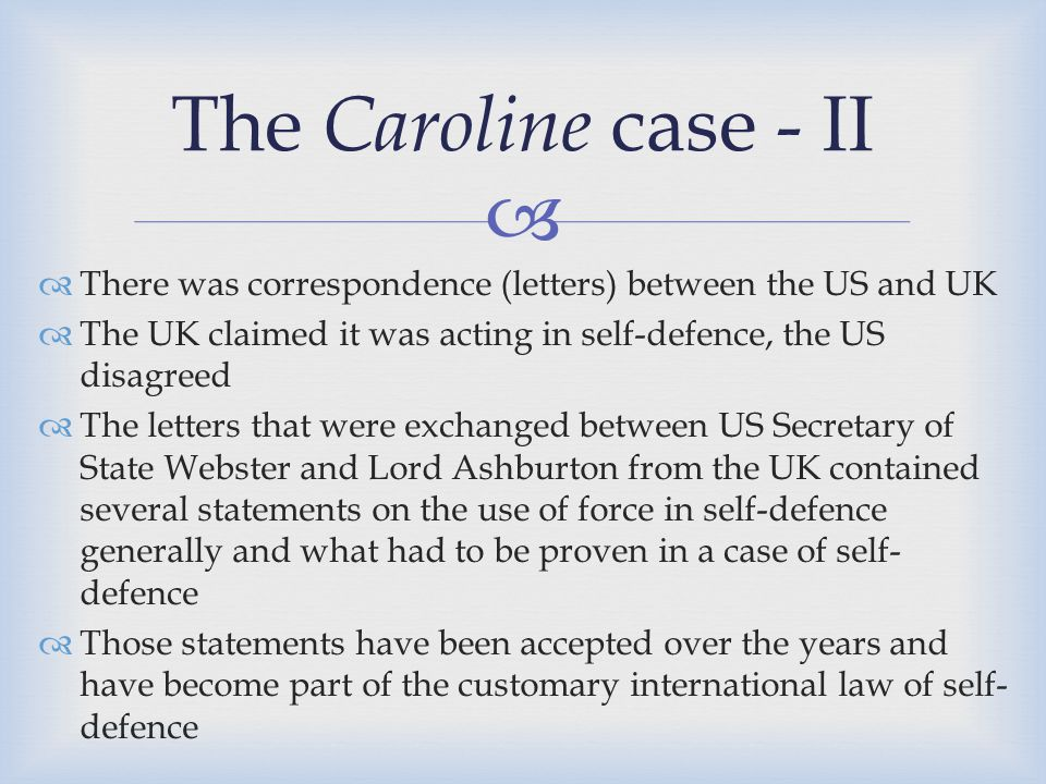 The Caroline case - II There was correspondence (letters) between the US and UK. The UK claimed it was acting in self-defence, the US disagreed.