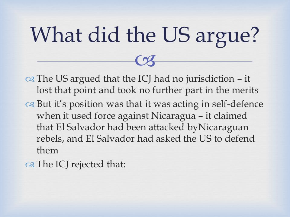 What did the US argue The US argued that the ICJ had no jurisdiction – it lost that point and took no further part in the merits.