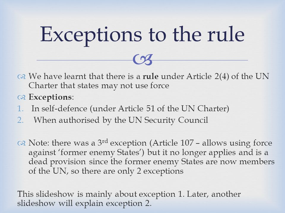 Exceptions to the rule We have learnt that there is a rule under Article 2(4) of the UN Charter that states may not use force.