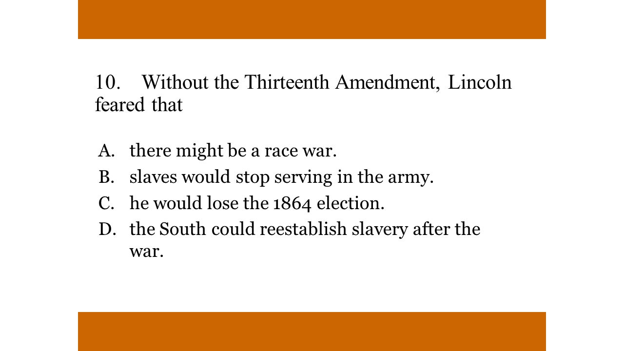10. Without the Thirteenth Amendment, Lincoln feared that