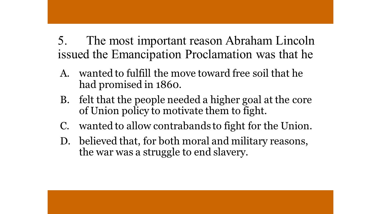 5. The most important reason Abraham Lincoln issued the Emancipation Proclamation was that he