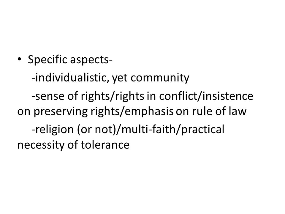 Specific aspects- -individualistic, yet community. -sense of rights/rights in conflict/insistence on preserving rights/emphasis on rule of law.