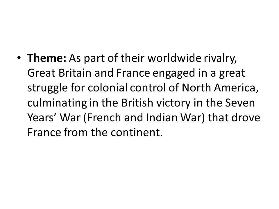 Theme: As part of their worldwide rivalry, Great Britain and France engaged in a great struggle for colonial control of North America, culminating in the British victory in the Seven Years' War (French and Indian War) that drove France from the continent.
