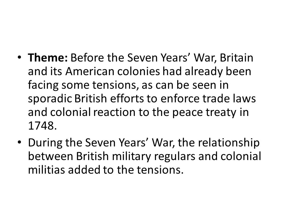 Theme: Before the Seven Years' War, Britain and its American colonies had already been facing some tensions, as can be seen in sporadic British efforts to enforce trade laws and colonial reaction to the peace treaty in 1748.