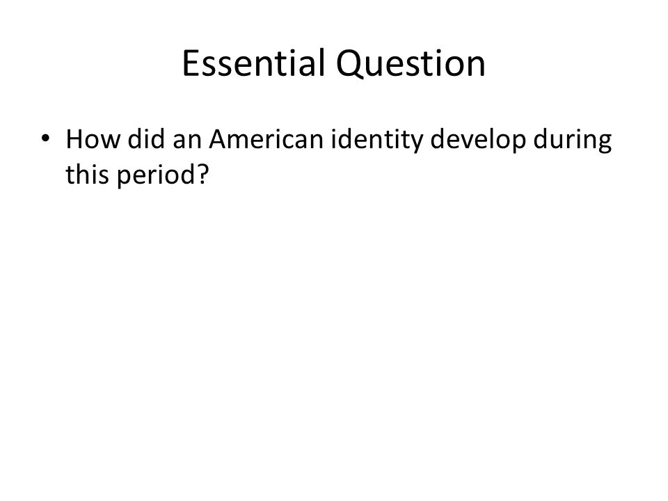 Essential Question How did an American identity develop during this period