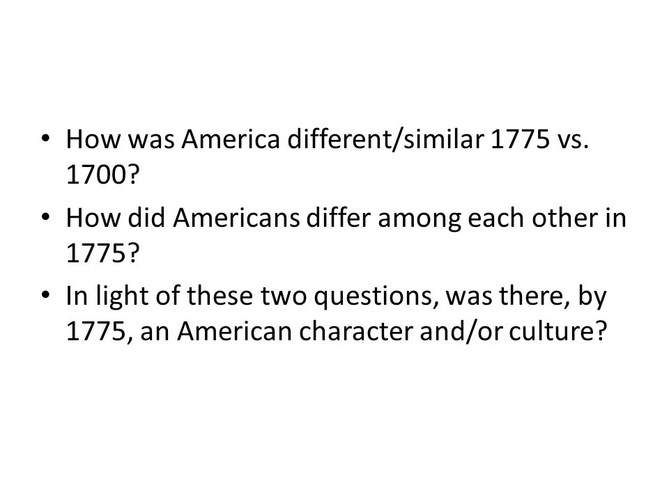 How was America different/similar 1775 vs. 1700