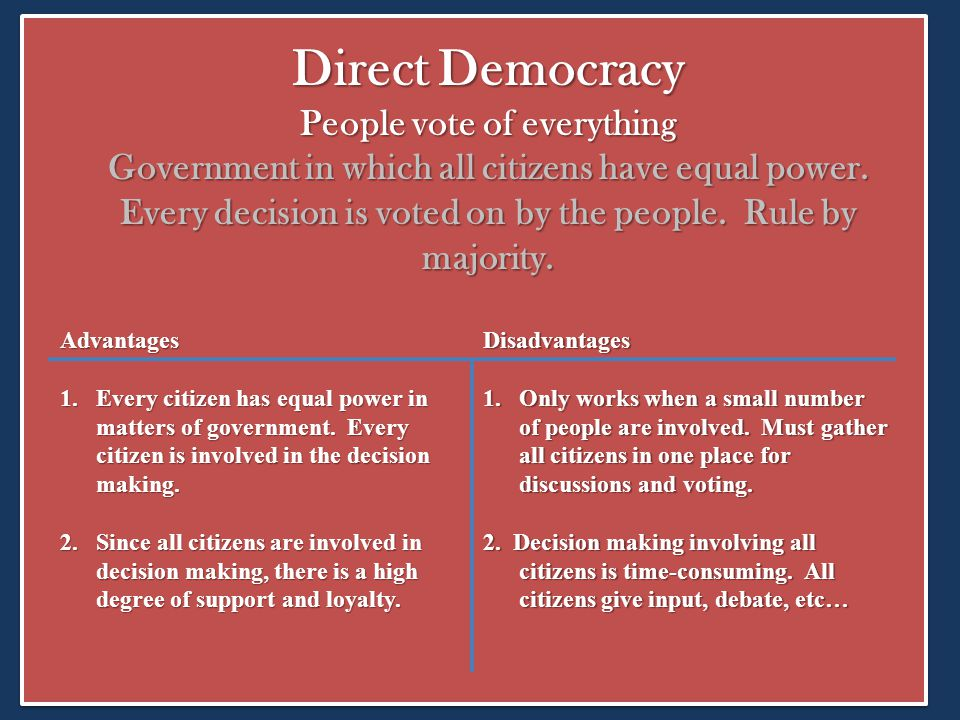 Direct Democracy People vote of everything Government in which all citizens have equal power. Every decision is voted on by the people. Rule by majority.