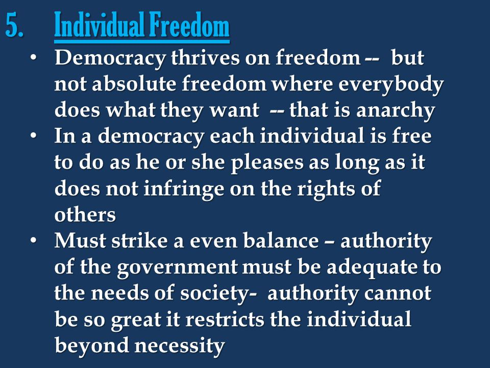 Individual Freedom Democracy thrives on freedom -- but not absolute freedom where everybody does what they want -- that is anarchy.