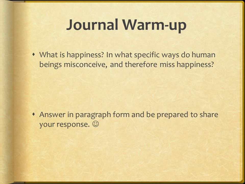 Journal Warm-up What is happiness In what specific ways do human beings misconceive, and therefore miss happiness