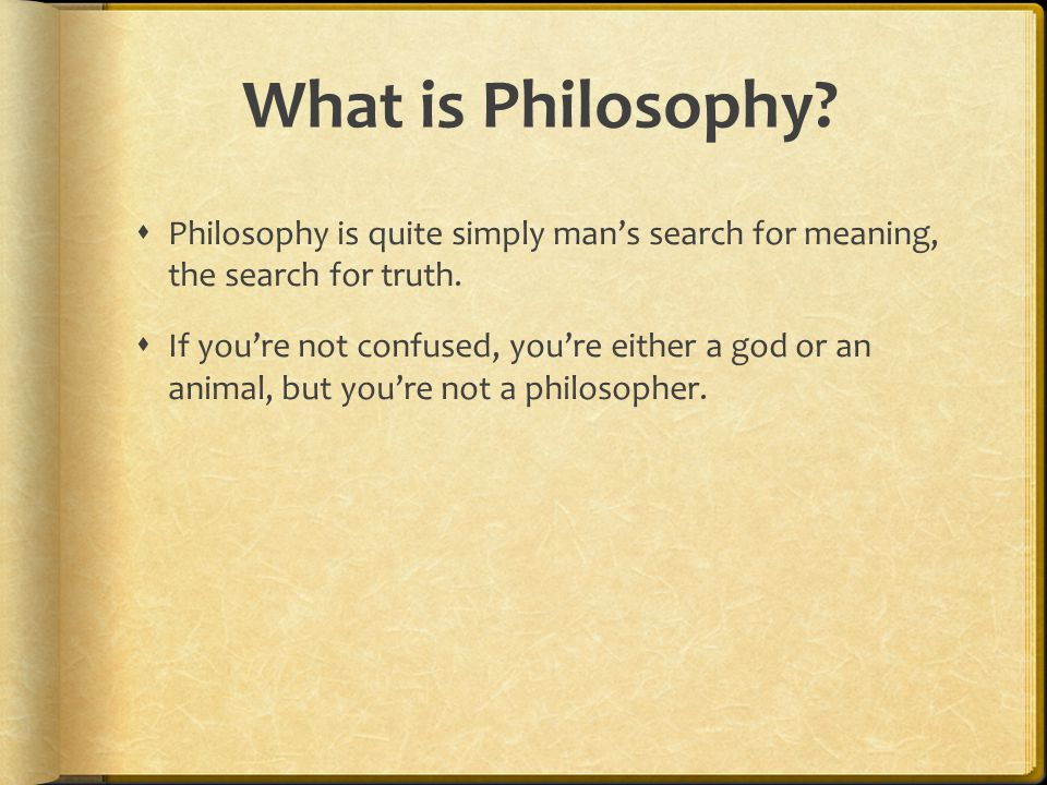 What is Philosophy Philosophy is quite simply man's search for meaning, the search for truth.