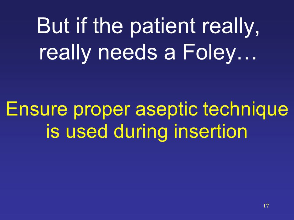 But if the patient really, really needs a Foley…