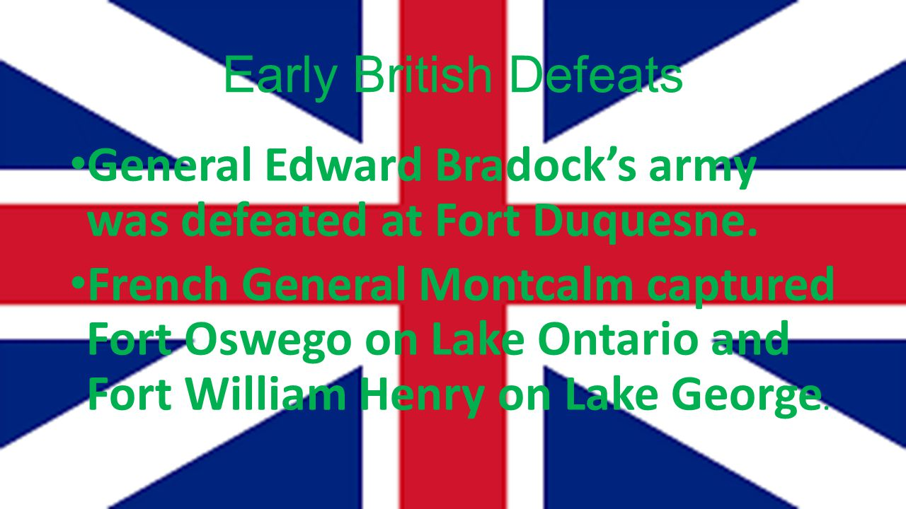 Early British Defeats General Edward Bradock's army was defeated at Fort Duquesne.