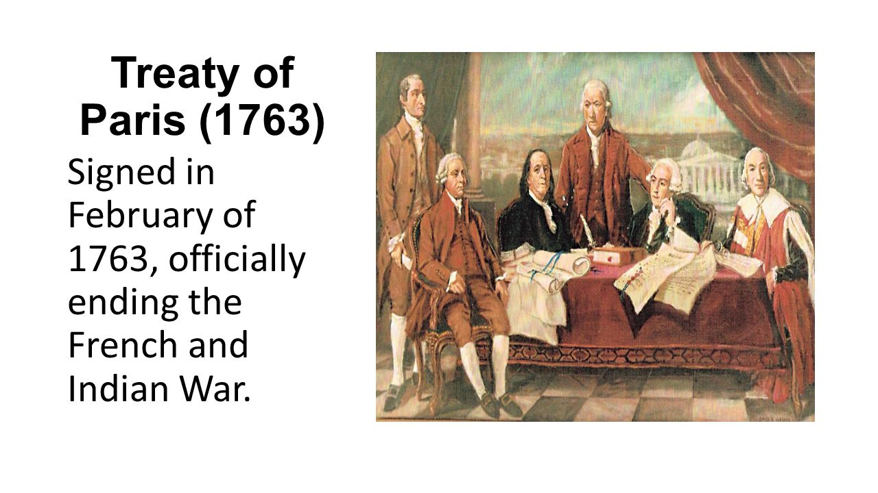 Treaty of Paris (1763) Signed in February of 1763, officially ending the French and Indian War.