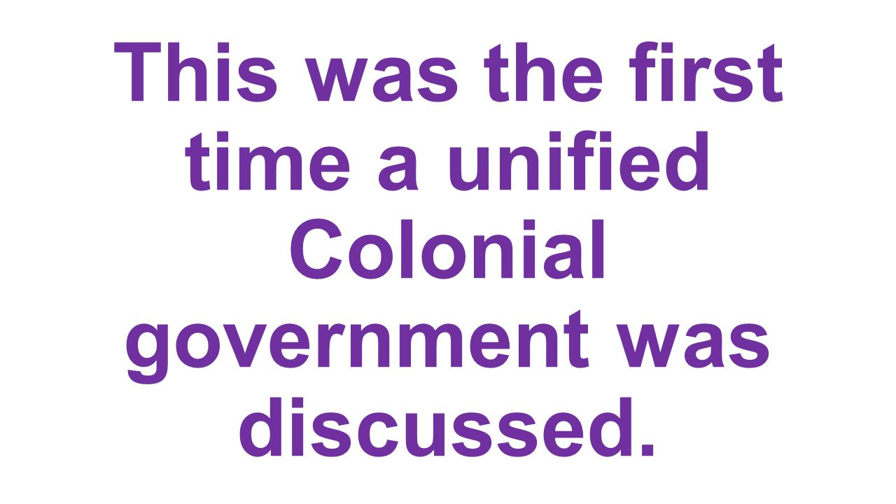 This was the first time a unified Colonial government was discussed.