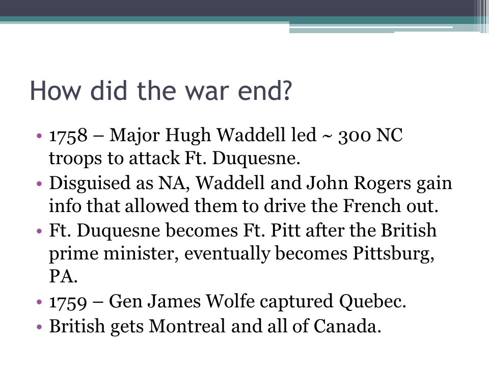 How did the war end 1758 – Major Hugh Waddell led ~ 300 NC troops to attack Ft. Duquesne.
