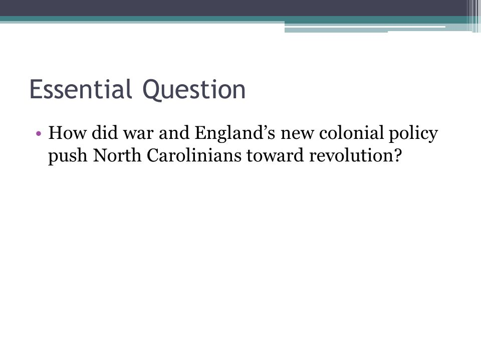 Essential Question How did war and England's new colonial policy push North Carolinians toward revolution