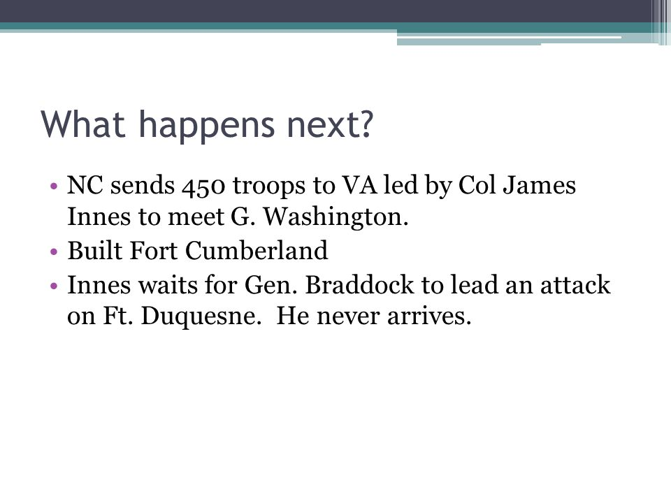 What happens next NC sends 450 troops to VA led by Col James Innes to meet G. Washington. Built Fort Cumberland.