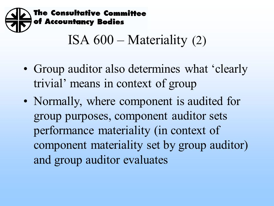 ISA 600 – Materiality (2) Group auditor also determines what 'clearly trivial' means in context of group.