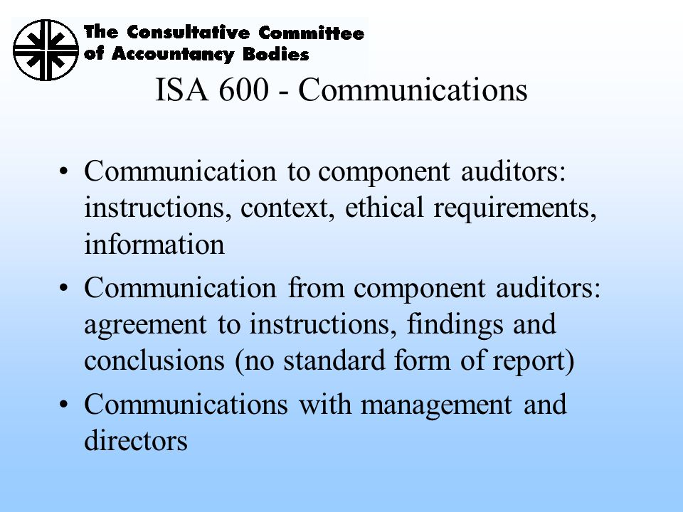 ISA 600 - Communications Communication to component auditors: instructions, context, ethical requirements, information.