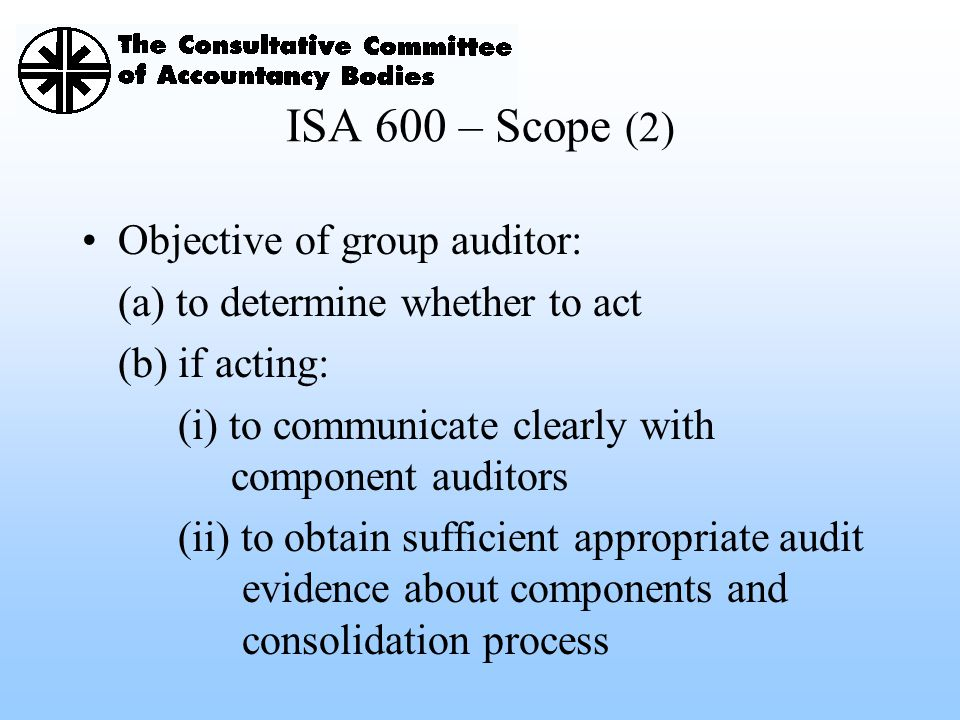 ISA 600 – Scope (2) Objective of group auditor:
