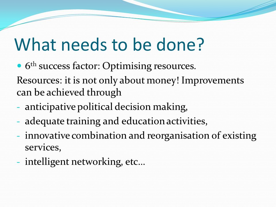 What needs to be done 6th success factor: Optimising resources.