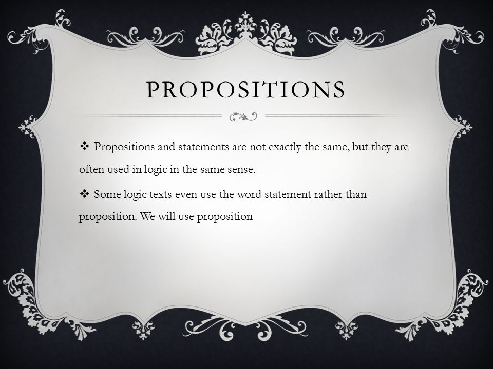 propositions Propositions and statements are not exactly the same, but they are often used in logic in the same sense.