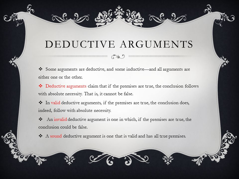 Deductive Arguments Some arguments are deductive, and some inductive—and all arguments are either one or the other.