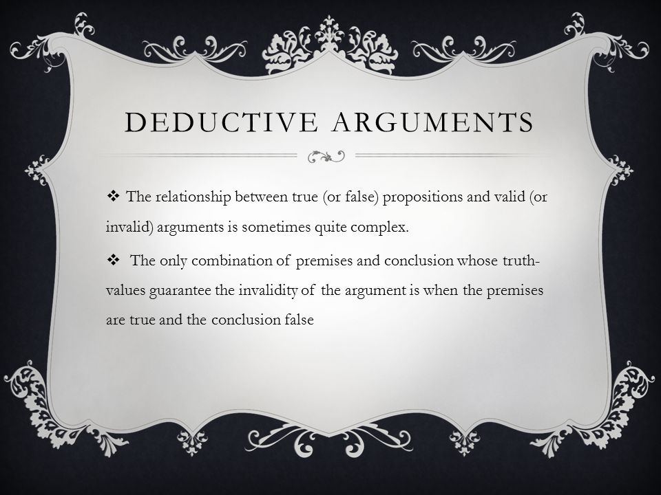 Deductive arguments The relationship between true (or false) propositions and valid (or invalid) arguments is sometimes quite complex.
